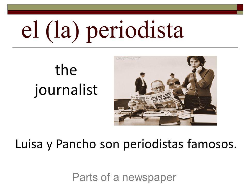 el (la) periodista Parts of a newspaper the journalist Luisa y Pancho son periodistas famosos.