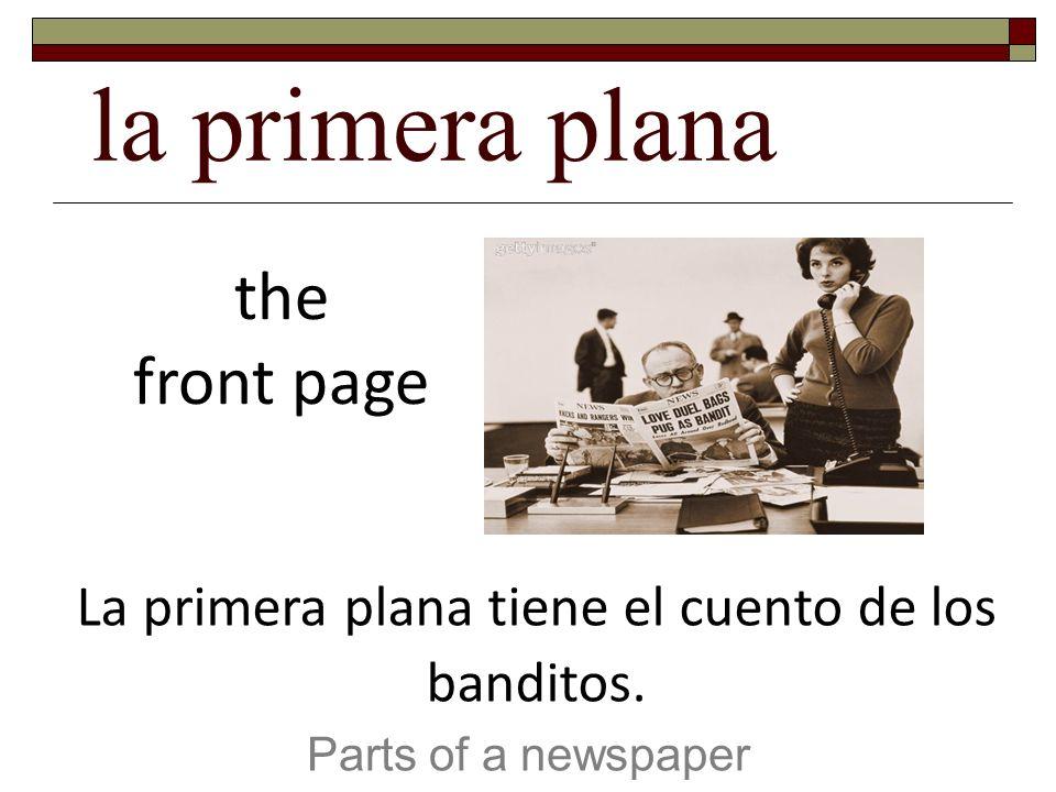 la primera plana Parts of a newspaper the front page La primera plana tiene el cuento de los banditos.