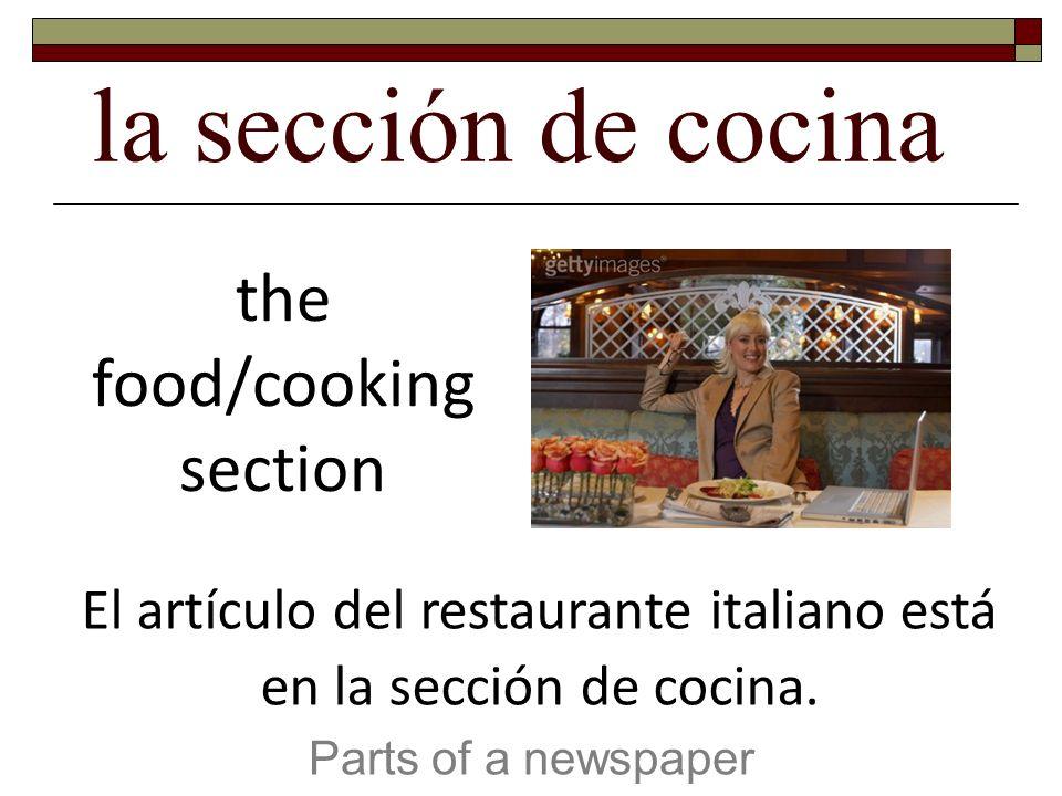 la sección de cocina Parts of a newspaper the food/cooking section El artículo del restaurante italiano está en la sección de cocina.