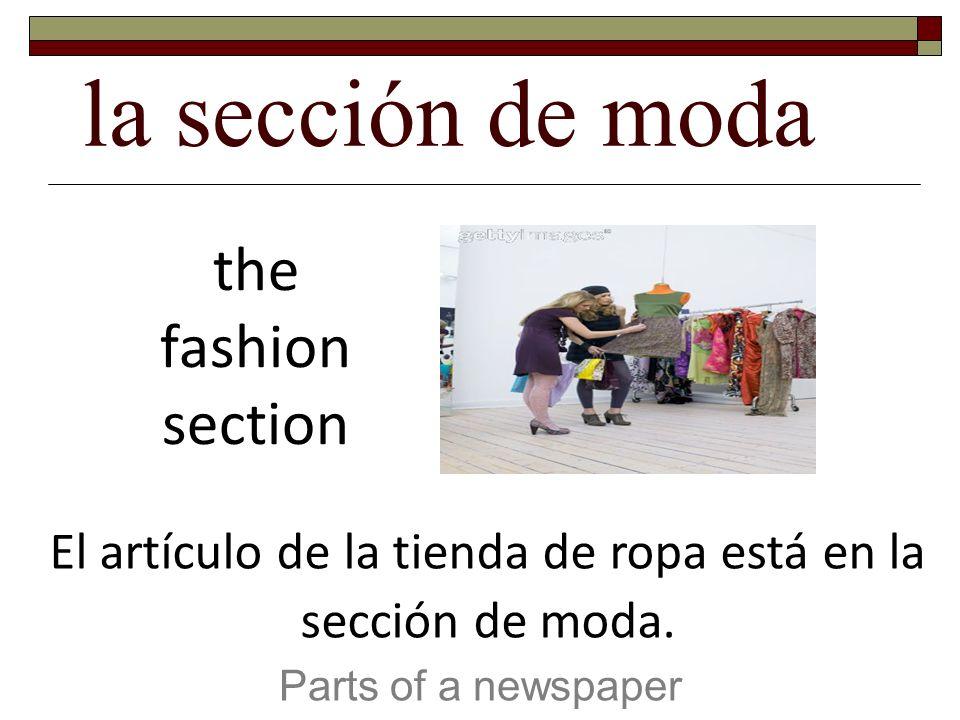la sección de moda Parts of a newspaper the fashion section El artículo de la tienda de ropa está en la sección de moda.