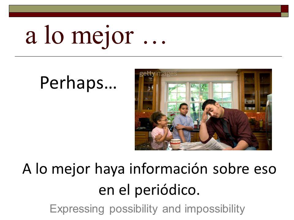 a lo mejor … Expressing possibility and impossibility Perhaps… A lo mejor haya información sobre eso en el periódico.