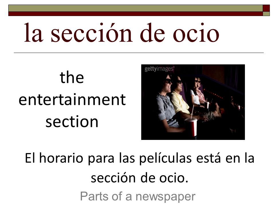 la sección de ocio Parts of a newspaper the entertainment section El horario para las películas está en la sección de ocio.