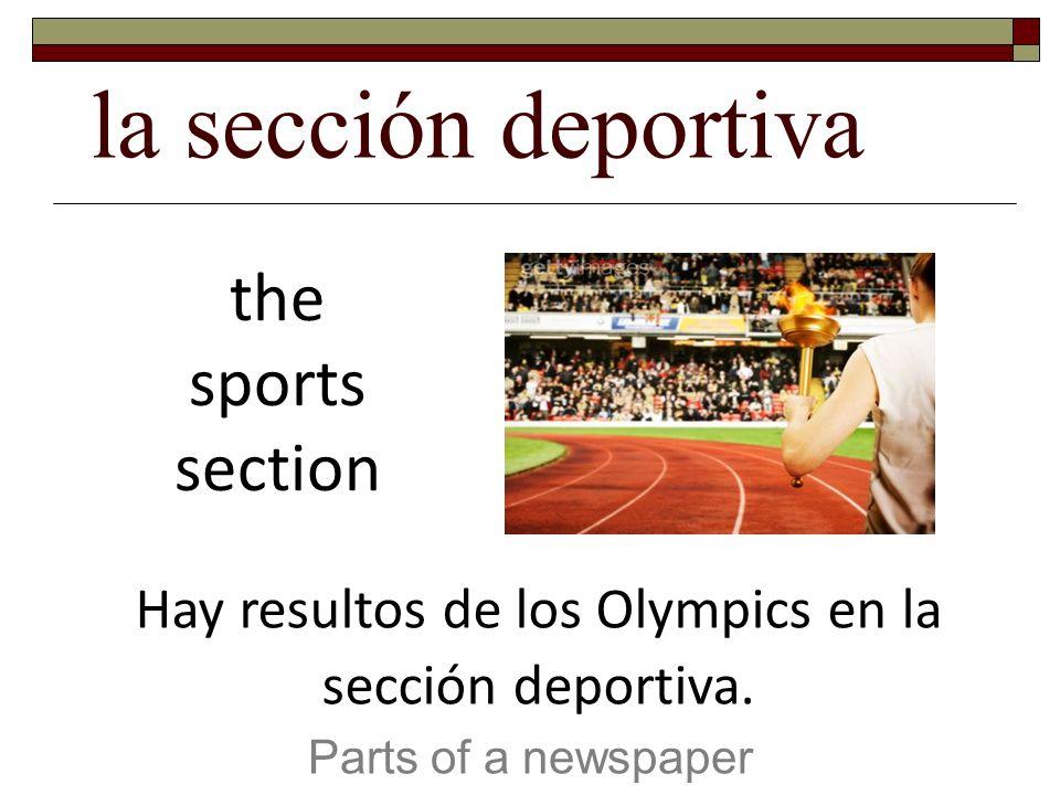 la sección deportiva Parts of a newspaper the sports section Hay resultos de los Olympics en la sección deportiva.