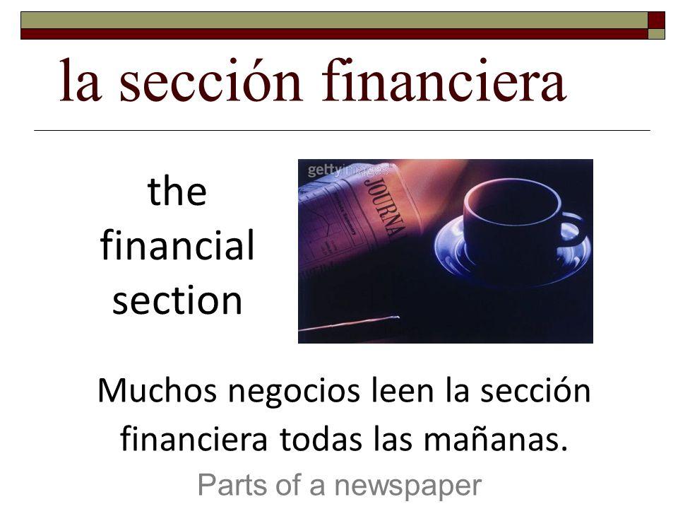 la sección financiera Parts of a newspaper the financial section Muchos negocios leen la sección financiera todas las mañanas.