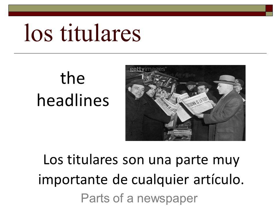los titulares Parts of a newspaper the headlines Los titulares son una parte muy importante de cualquier artículo.