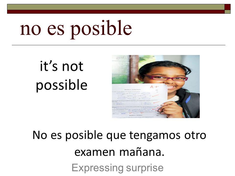 no es posible Expressing surprise its not possible No es posible que tengamos otro examen mañana.