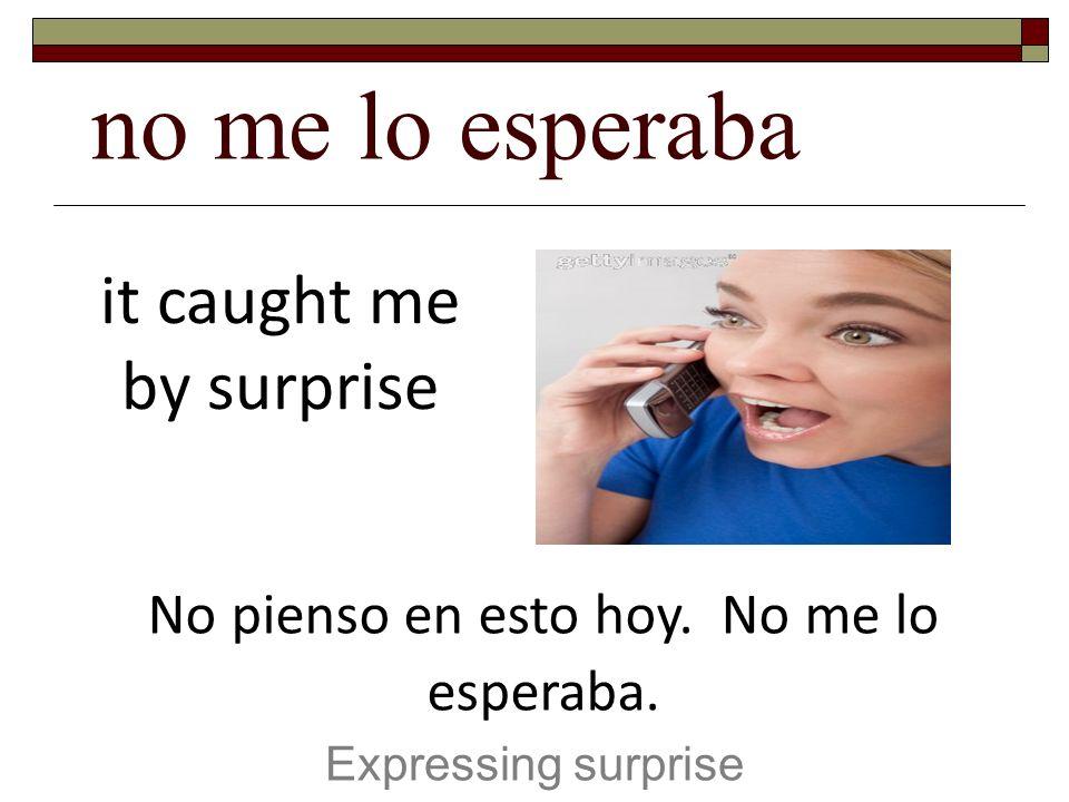 no me lo esperaba Expressing surprise it caught me by surprise No pienso en esto hoy. No me lo esperaba.