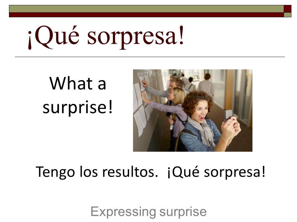 ¡Qué sorpresa! Expressing surprise What a surprise! Tengo los resultos. ¡Qué sorpresa!
