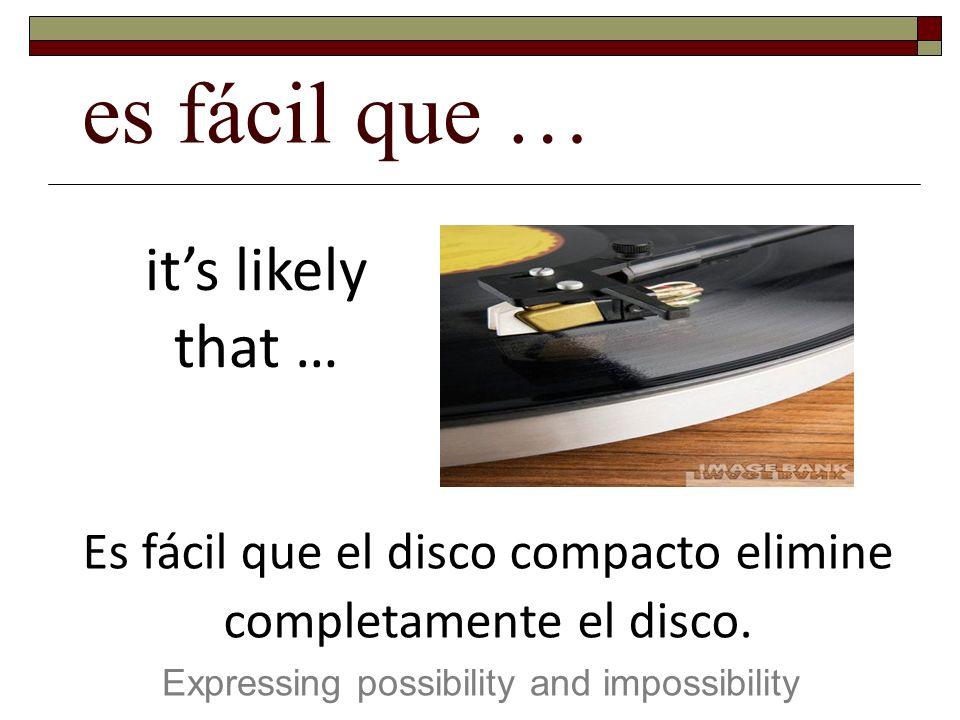 es fácil que … Expressing possibility and impossibility its likely that … Es fácil que el disco compacto elimine completamente el disco.
