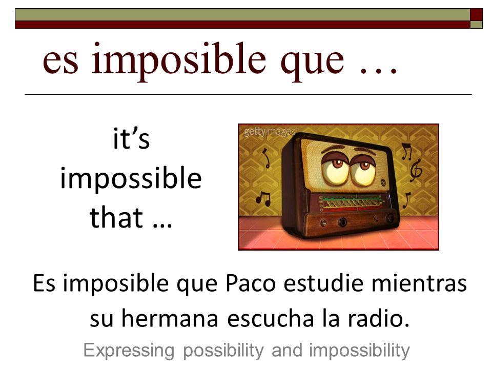 es imposible que … Expressing possibility and impossibility its impossible that … Es imposible que Paco estudie mientras su hermana escucha la radio.