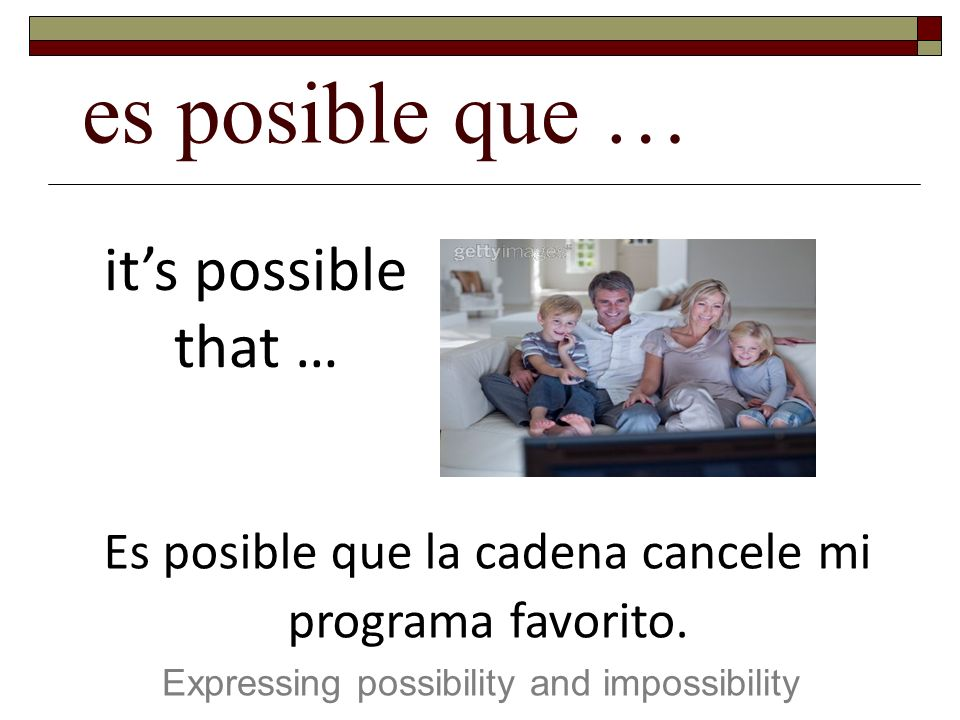 es posible que … Expressing possibility and impossibility its possible that … Es posible que la cadena cancele mi programa favorito.