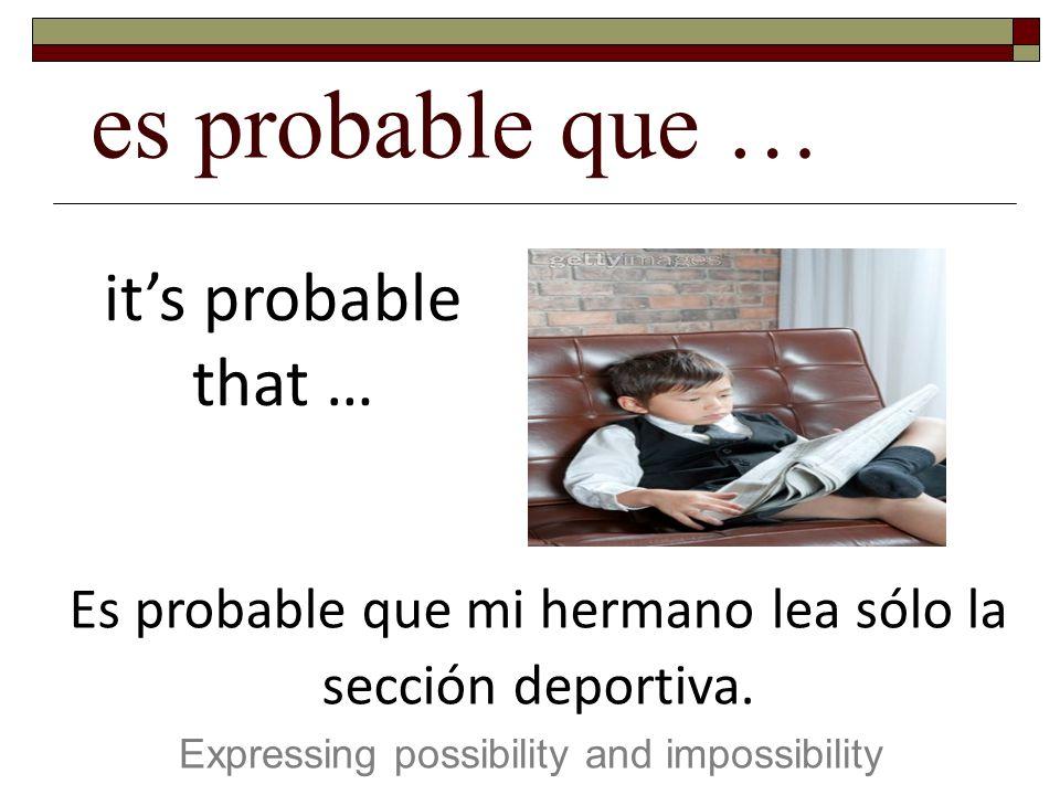 es probable que … Expressing possibility and impossibility its probable that … Es probable que mi hermano lea sólo la sección deportiva.