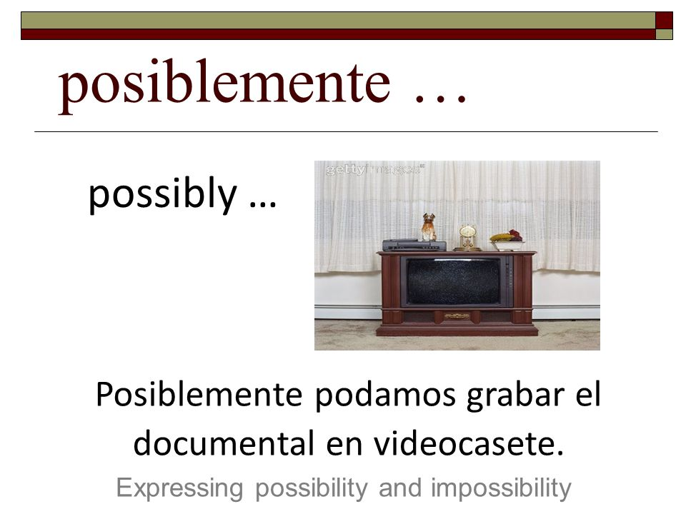 posiblemente … Expressing possibility and impossibility possibly … Posiblemente podamos grabar el documental en videocasete.