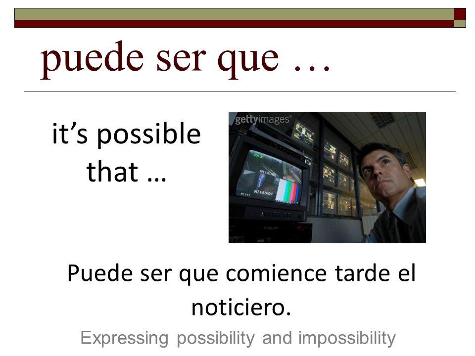 puede ser que … Expressing possibility and impossibility its possible that … Puede ser que comience tarde el noticiero.