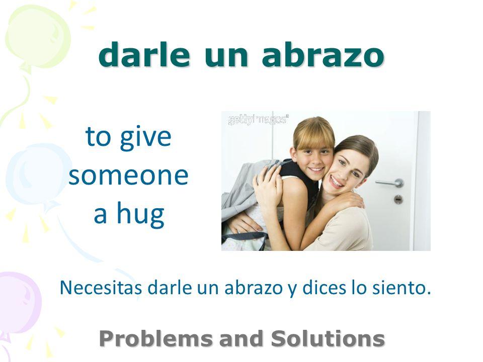 darle un abrazo Problems and Solutions to give someone a hug Necesitas darle un abrazo y dices lo siento.