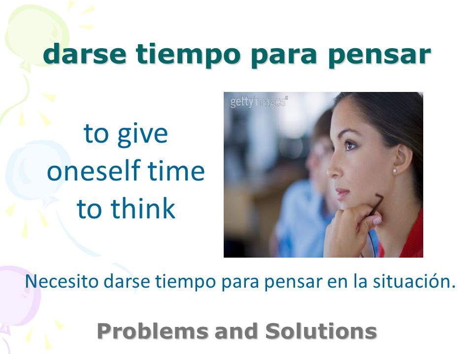 darse tiempo para pensar Problems and Solutions to give oneself time to think Necesito darse tiempo para pensar en la situación.