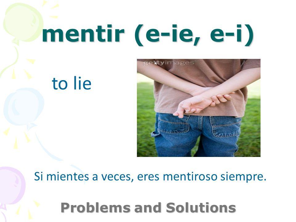 mentir (e-ie, e-i) Problems and Solutions to lie Si mientes a veces, eres mentiroso siempre.