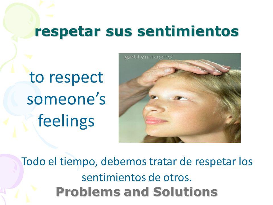 respetar sus sentimientos Problems and Solutions to respect someones feelings Todo el tiempo, debemos tratar de respetar los sentimientos de otros.