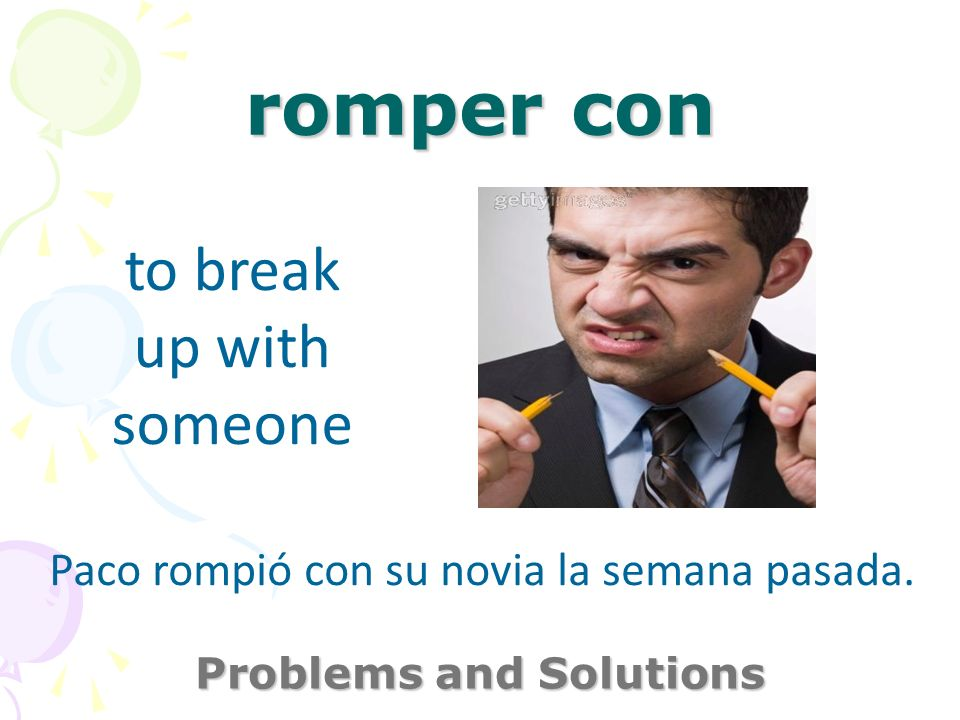 romper con Problems and Solutions to break up with someone Paco rompió con su novia la semana pasada.