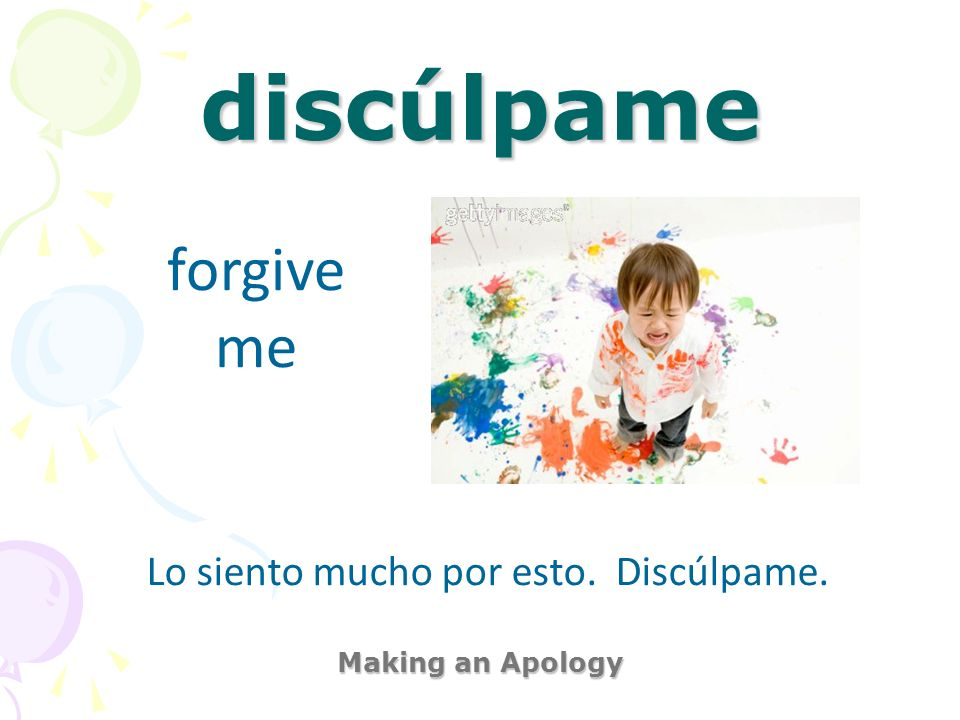 discúlpame Making an Apology forgive me Lo siento mucho por esto. Discúlpame.