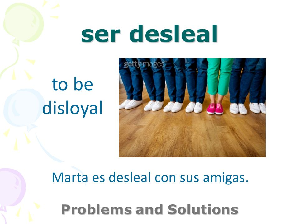 ser desleal Problems and Solutions to be disloyal Marta es desleal con sus amigas.