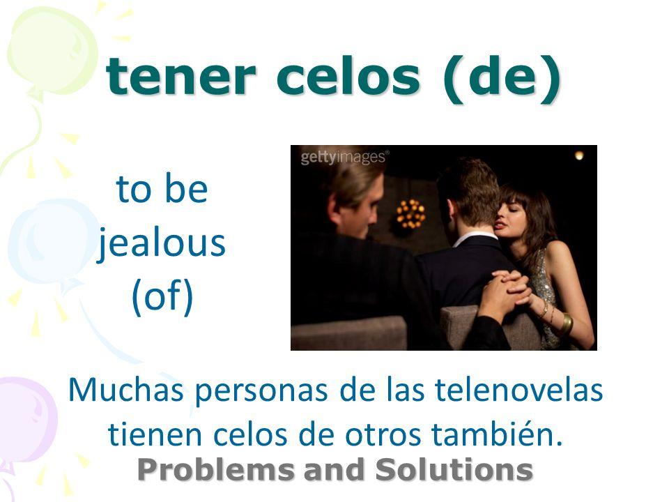 tener celos (de) Problems and Solutions to be jealous (of) Muchas personas de las telenovelas tienen celos de otros también.