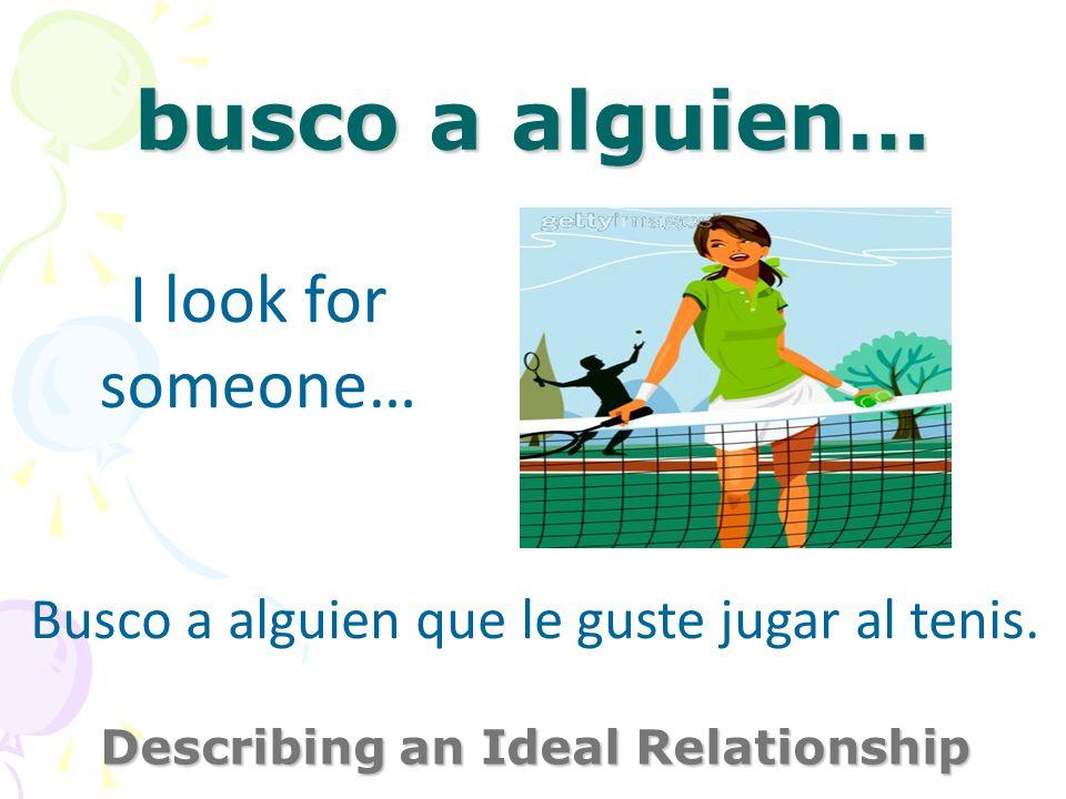 busco a alguien… Describing an Ideal Relationship I look for someone… Busco a alguien que le guste jugar al tenis.