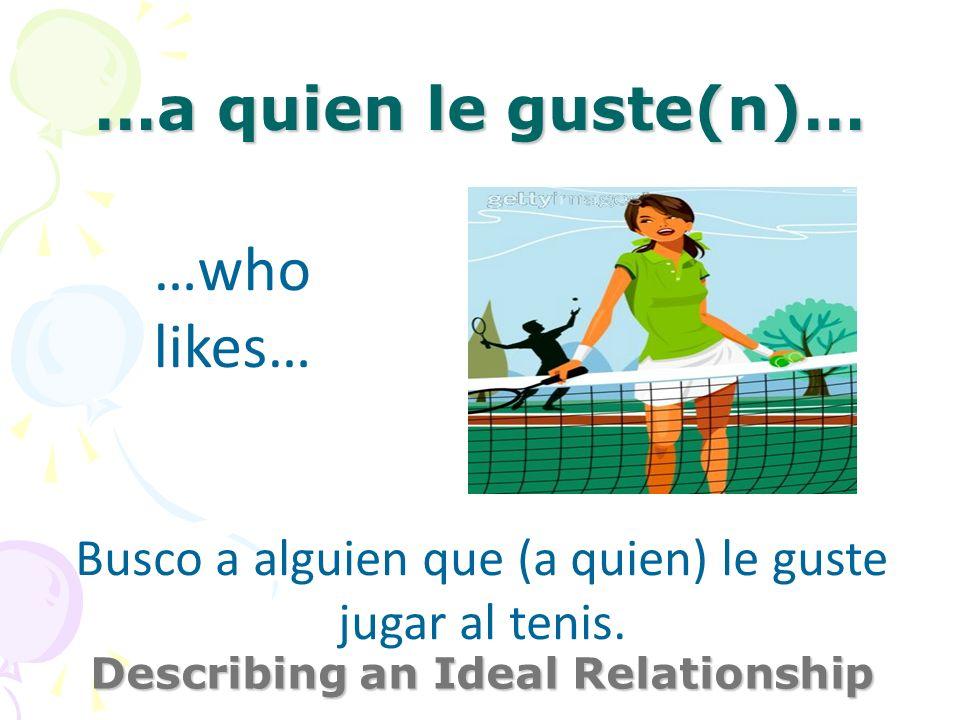 …a quien le guste(n)… Describing an Ideal Relationship …who likes… Busco a alguien que (a quien) le guste jugar al tenis.