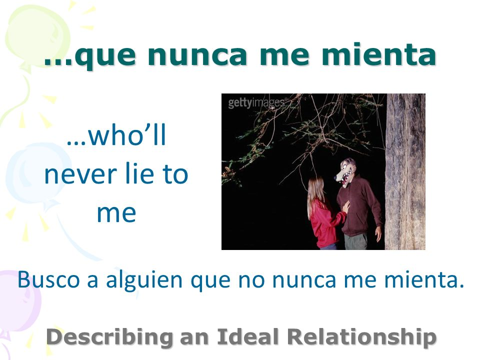 …que nunca me mienta Describing an Ideal Relationship …wholl never lie to me Busco a alguien que no nunca me mienta.