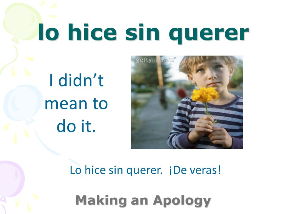 lo hice sin querer Making an Apology I didnt mean to do it. Lo hice sin querer. ¡De veras!