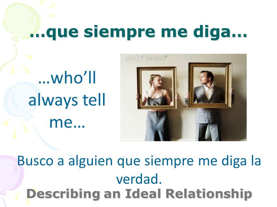 …que siempre me diga… Describing an Ideal Relationship …wholl always tell me… Busco a alguien que siempre me diga la verdad.