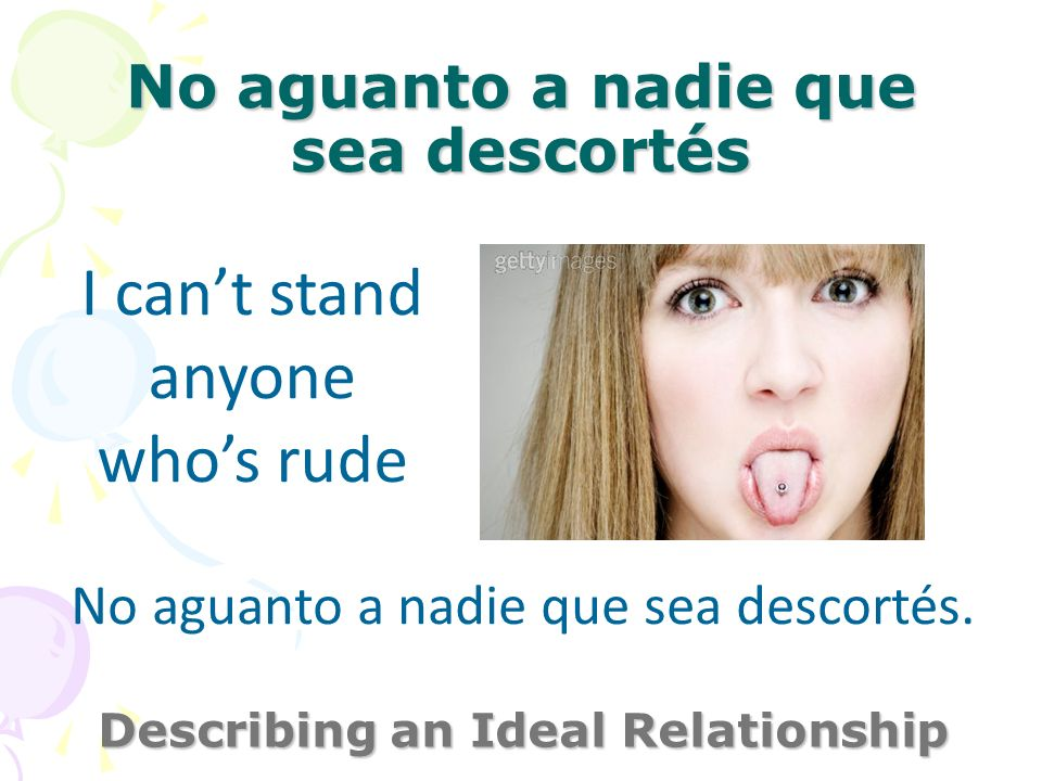 No aguanto a nadie que sea descortés Describing an Ideal Relationship I cant stand anyone whos rude No aguanto a nadie que sea descortés.