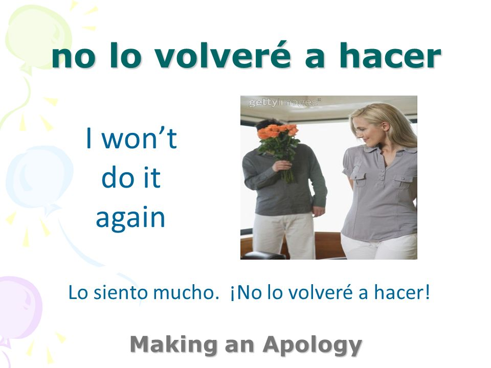 perdóname Making an Apology forgive me Lo siento mucho. ¡No lo volveré a hacer!