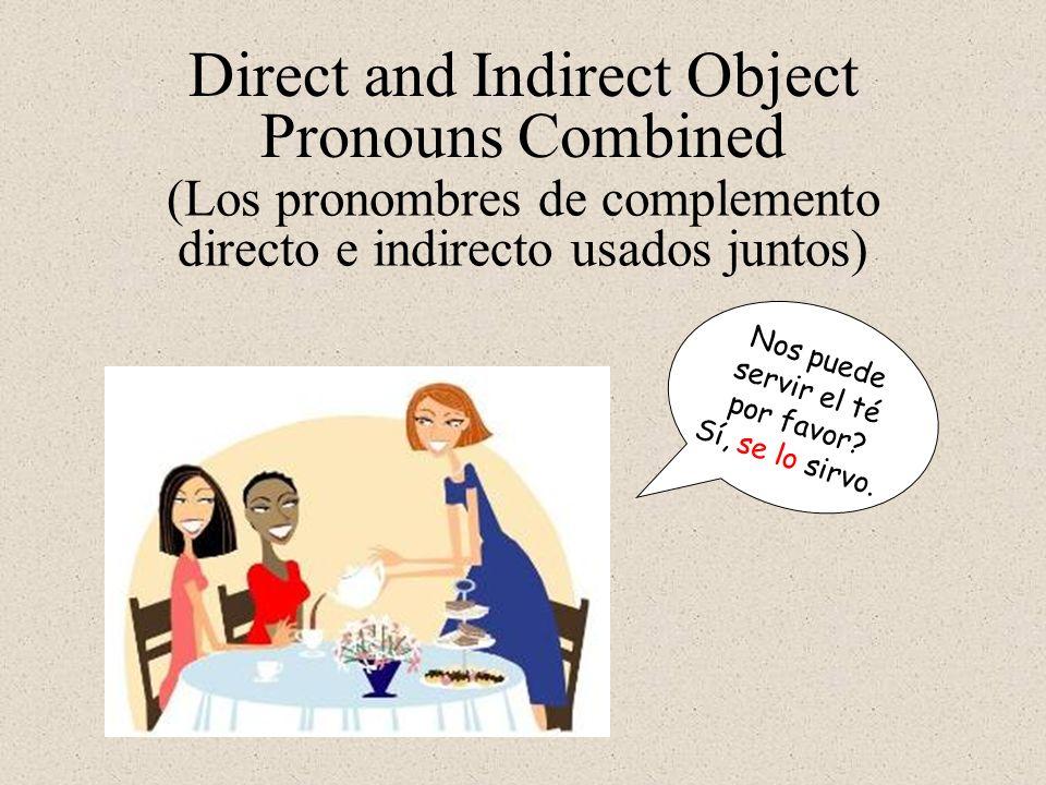 Direct and Indirect Object Pronouns Combined Nos puede servir el té por favor? Sí, se lo sirvo. (Los pronombres de complemento directo e indirecto usa