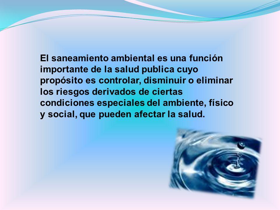 El saneamiento ambiental es una función importante de la salud publica cuyo propósito es controlar, disminuir o eliminar los riesgos derivados de cier