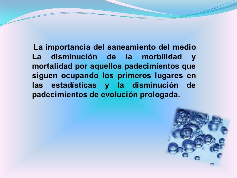 La importancia del saneamiento del medio La disminución de la morbilidad y mortalidad por aquellos padecimientos que siguen ocupando los primeros luga