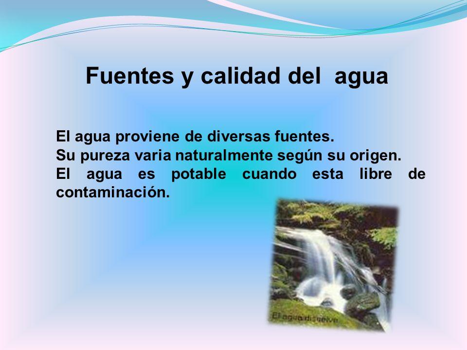 El agua proviene de diversas fuentes. Su pureza varia naturalmente según su origen. El agua es potable cuando esta libre de contaminación. Fuentes y c