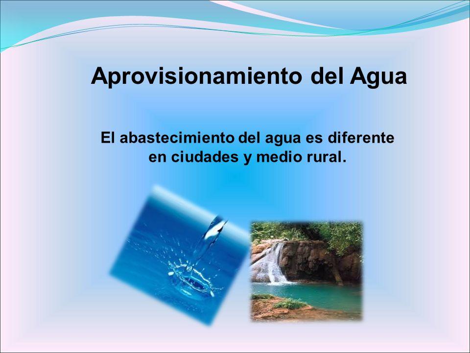 Aprovisionamiento del Agua El abastecimiento del agua es diferente en ciudades y medio rural.