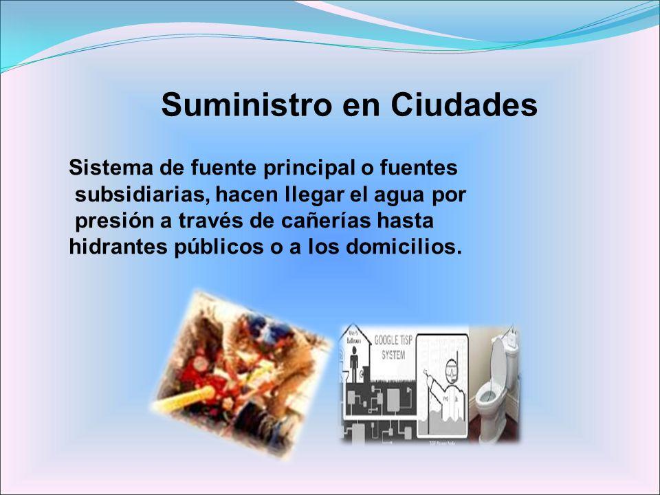 Suministro en Ciudades Sistema de fuente principal o fuentes subsidiarias, hacen llegar el agua por presión a través de cañerías hasta hidrantes públi
