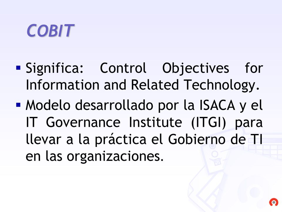 C OBI T Significa: Control Objectives for Information and Related Technology. Modelo desarrollado por la ISACA y el IT Governance Institute (ITGI) par