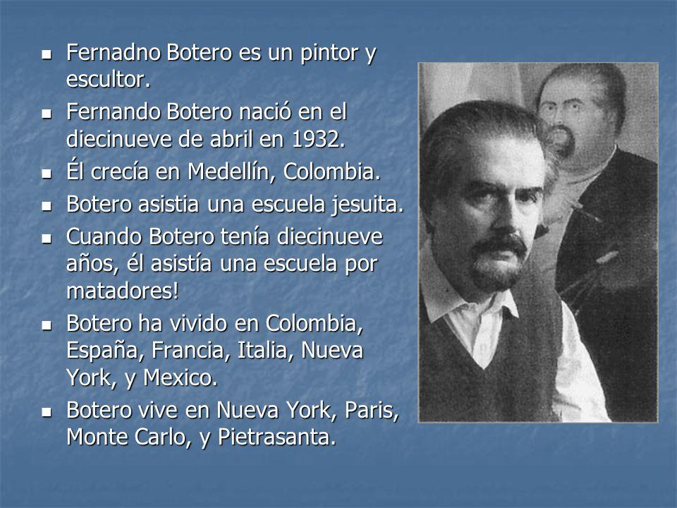 Fernadno Botero es un pintor y escultor. Fernadno Botero es un pintor y escultor. Fernando Botero nació en el diecinueve de abril en 1932. Fernando Bo