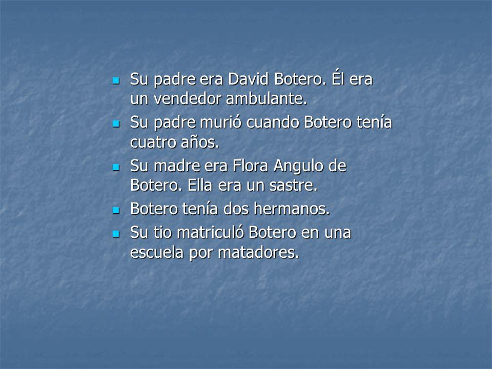 Su padre era David Botero. Él era un vendedor ambulante. Su padre era David Botero. Él era un vendedor ambulante. Su padre murió cuando Botero tenía c