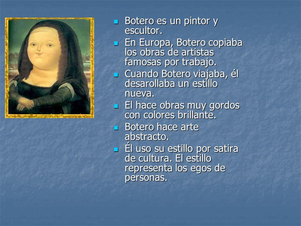 Botero es un pintor y escultor. Botero es un pintor y escultor. En Europa, Botero copiaba los obras de artistas famosas por trabajo. En Europa, Botero
