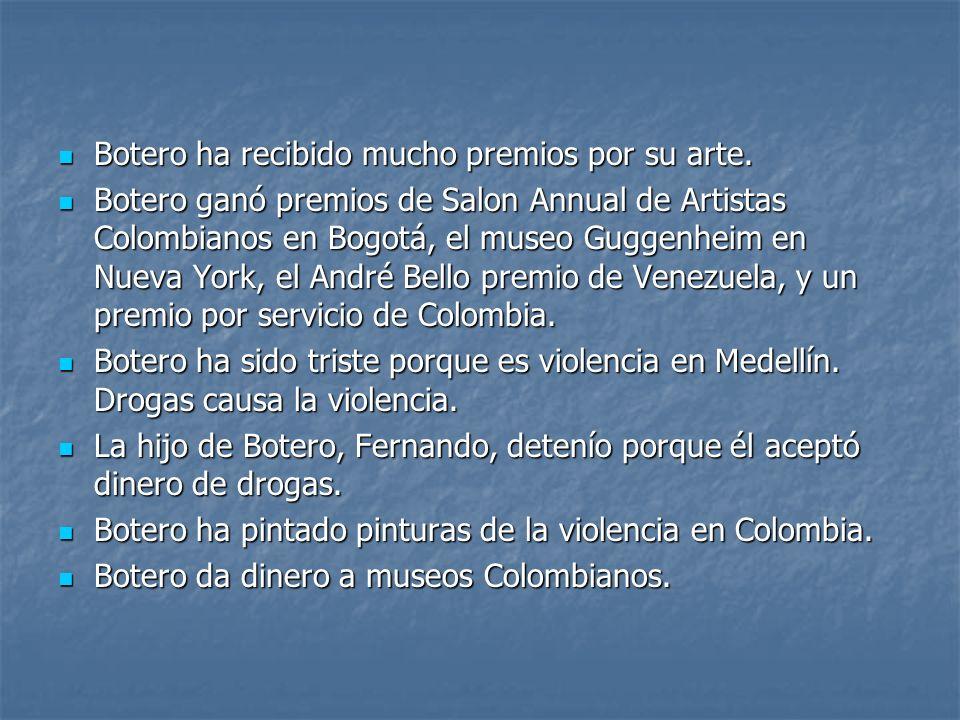 Botero ha recibido mucho premios por su arte. Botero ha recibido mucho premios por su arte. Botero ganó premios de Salon Annual de Artistas Colombiano
