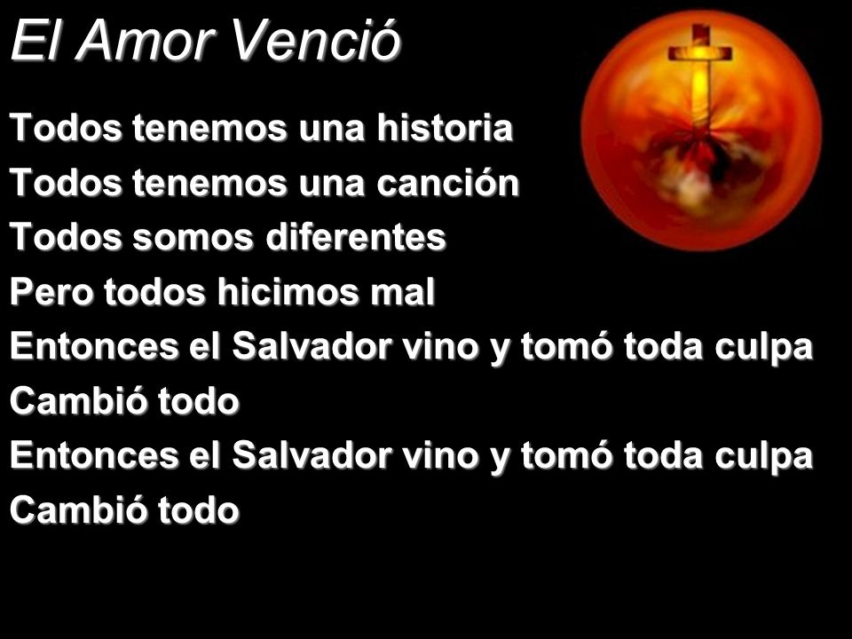 El Amor Venció Todos tenemos una historia Todos tenemos una canción Todos somos diferentes Pero todos hicimos mal Entonces el Salvador vino y tomó tod