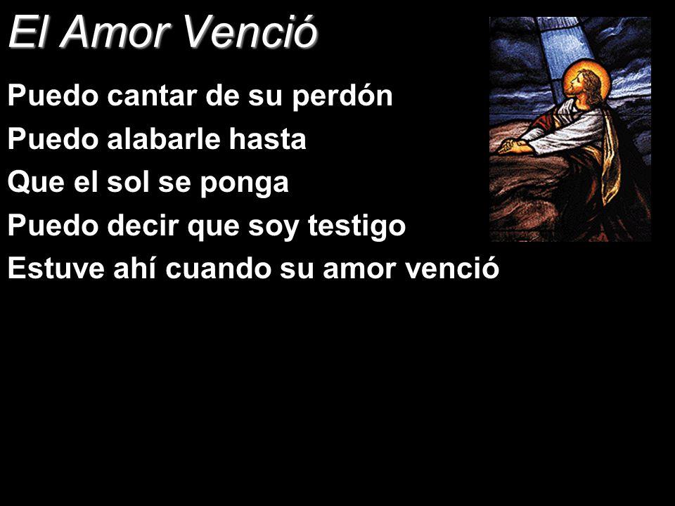 El Amor Venció Puedo cantar de su perdón Puedo alabarle hasta Que el sol se ponga Puedo decir que soy testigo Estuve ahí cuando su amor venció