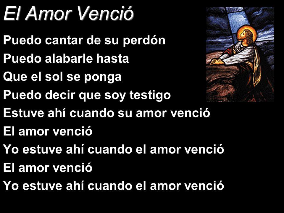 El Amor Venció Puedo cantar de su perdón Puedo alabarle hasta Que el sol se ponga Puedo decir que soy testigo Estuve ahí cuando su amor venció El amor