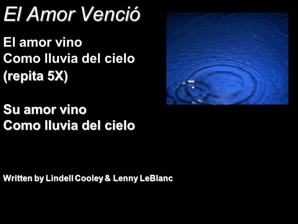 El Amor Venció El amor vino Como lluvia del cielo (repita 5X) Su amor vino Como lluvia del cielo Written by Lindell Cooley & Lenny LeBlanc