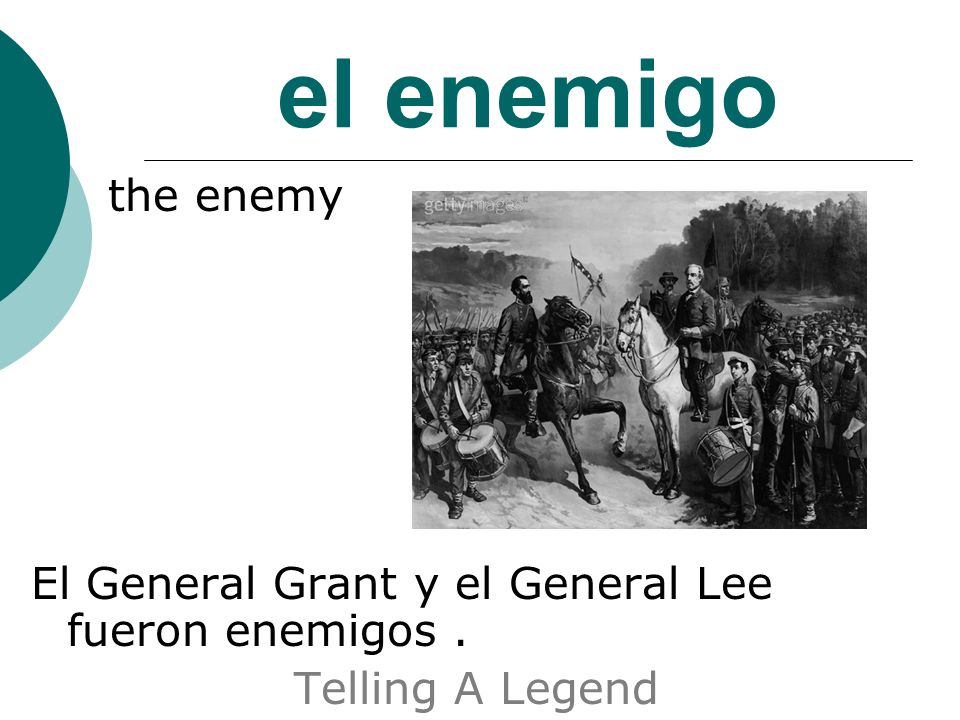 el enemigo the enemy El General Grant y el General Lee fueron enemigos. Telling A Legend