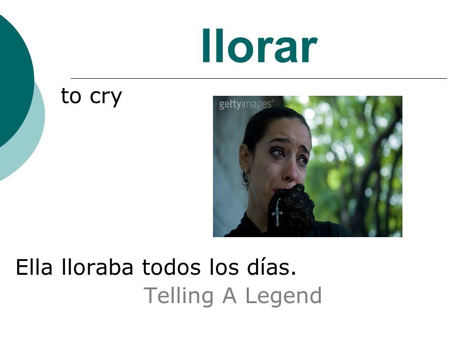 llorar to cry Ella lloraba todos los días. Telling A Legend
